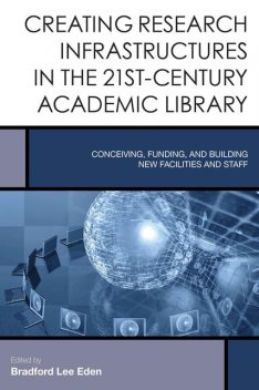 Creating Research Infrastructures in the 21st-Century Academic Library, Edited by Bradford Lee Eden