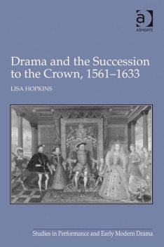 Drama and the Succession to the Crown, 1561–1633, Lisa Hopkins