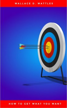 HOW TO GET WHAT YOU WANT, Wallace D. Wattles
