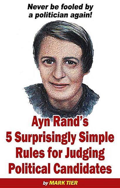 Ayn Rand's 5 Surprisingly Simple Rules for Judging Political Candidates, Mark Tier