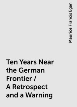 Ten Years Near the German Frontier / A Retrospect and a Warning, Maurice Francis Egan