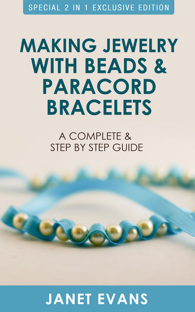 Making Jewelry with Beads and Paracord Bracelets : A Complete and Step by Step Guide, Janet Evans