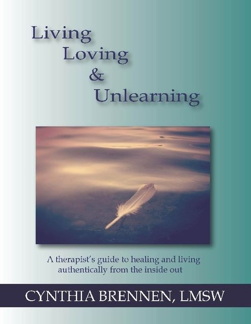 Living, Loving & Unlearning: A Therapist's Guide to Healing and Living Authentically from the Inside Out, Cynthia Brennen