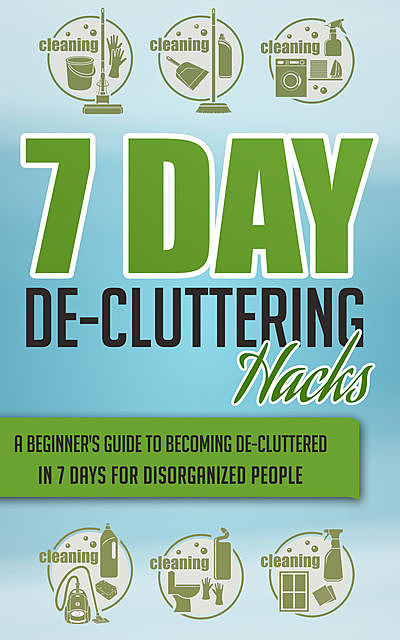 7 Day De-Cluttering Hacks – A Beginner's Guide To Becoming De-Cluttered In 7 Days For Disorganized People, Old Natural Ways
