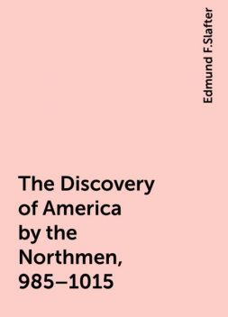 The Discovery of America by the Northmen, 985–1015, Edmund F.Slafter