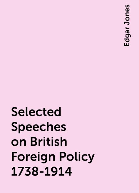 Selected Speeches on British Foreign Policy 1738-1914, Edgar Jones