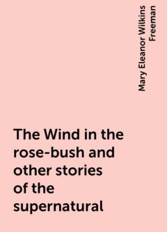 The Wind in the rose-bush and other stories of the supernatural, Mary Eleanor Wilkins Freeman