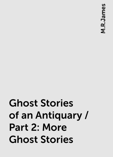 Ghost Stories of an Antiquary / Part 2: More Ghost Stories, M.R.James