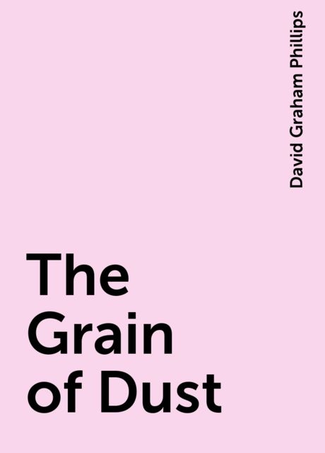The Grain of Dust, David Graham Phillips