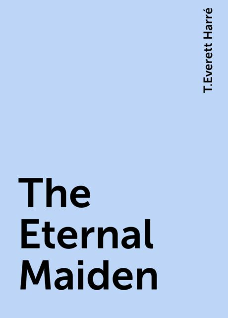 The Eternal Maiden, T.Everett Harré