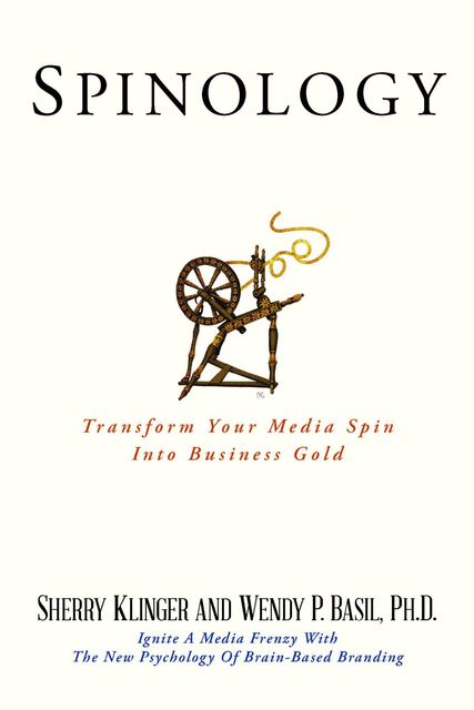 SPINOLOGY: Transform Your Media Spin Into Business Gold, Ph.D.Wendy P.Basil, Sherry Klinger