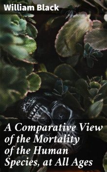 A Comparative View of the Mortality of the Human Species, at All Ages, William Black