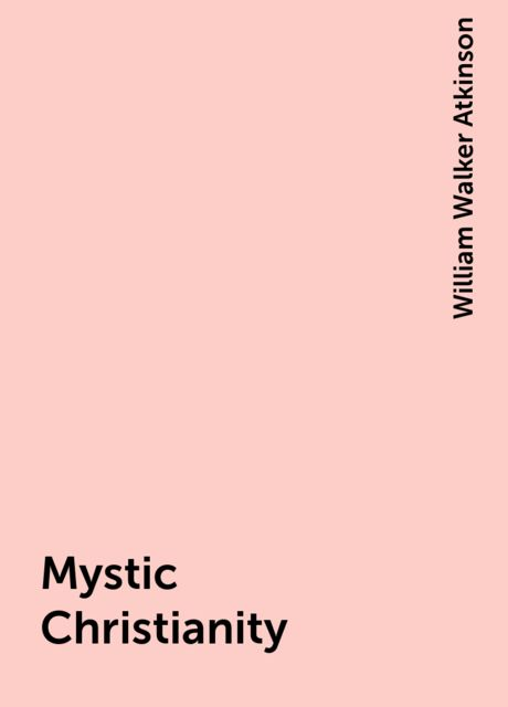 Mystic Christianity, William Walker Atkinson