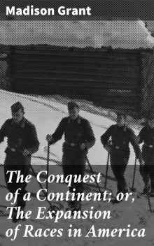 The Conquest of a Continent; or, The Expansion of Races in America, Madison Grant
