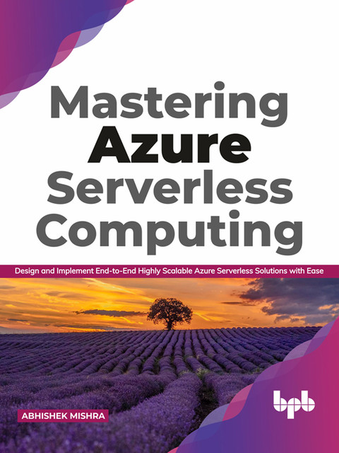 Mastering Azure Serverless Computing: Design and Implement End-to-End Highly Scalable Azure Serverless Solutions with Ease, Abhishek Mishra