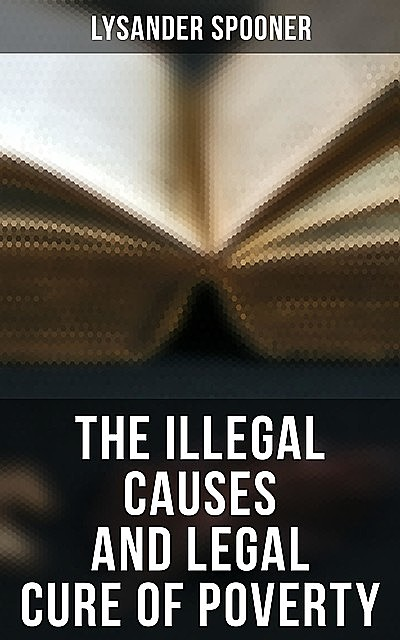 The Illegal Causes and Legal Cure of Poverty, Lysander Spooner