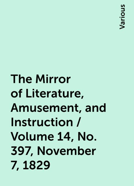 The Mirror of Literature, Amusement, and Instruction / Volume 14, No. 397, November 7, 1829, Various