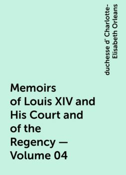 Memoirs of Louis XIV and His Court and of the Regency — Volume 04, duchesse d' Charlotte-Elisabeth Orleans