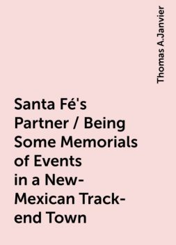 Santa Fé's Partner / Being Some Memorials of Events in a New-Mexican Track-end Town, Thomas A.Janvier