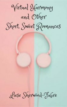 Virtual Harmony, and Other Short, Sweet Romances, Liese Sherwood-Fabre