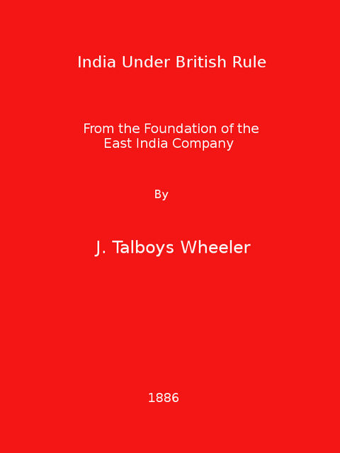 India Under British Rule from the Foundation of the East India Company, James Talboys Wheeler