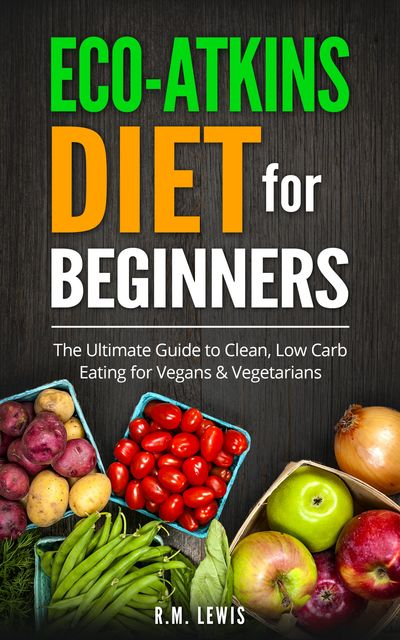 Eco-Atkins Diet Beginner's Guide and Cookbook, R.M. Lewis