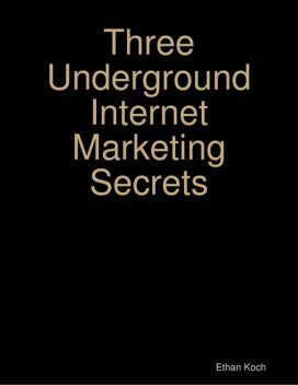 Three Underground Internet Marketing Secrets, Ethan Koch