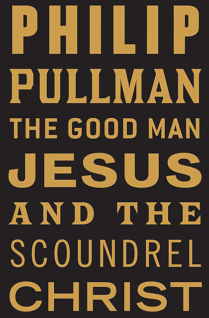The Good Man Jesus and the Scoundrel Christ, Philip Pullman