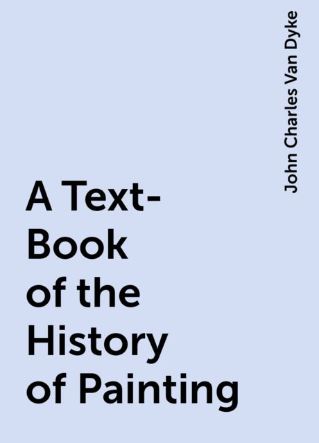 A Text-Book of the History of Painting, John Charles Van Dyke