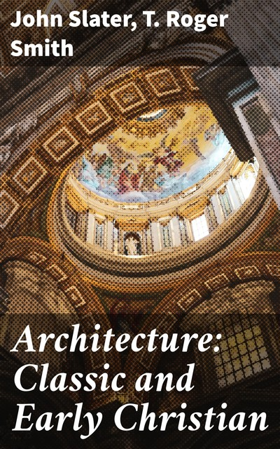 Architecture: Classic and Early Christian, T.Roger Smith, John Slater