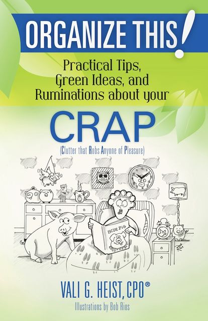 Organize This! Practical Tips, Green Ideas, and Ruminations About Your CRAP, Vali G.Heist