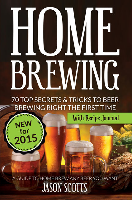 Home Brewing: 70 Top Secrets & Tricks To Beer Brewing Right The First Time: A Guide To Home Brew Any Beer You Want, Jason Scotts