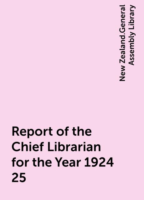 Report of the Chief Librarian for the Year 1924-25, New Zealand.General Assembly Library