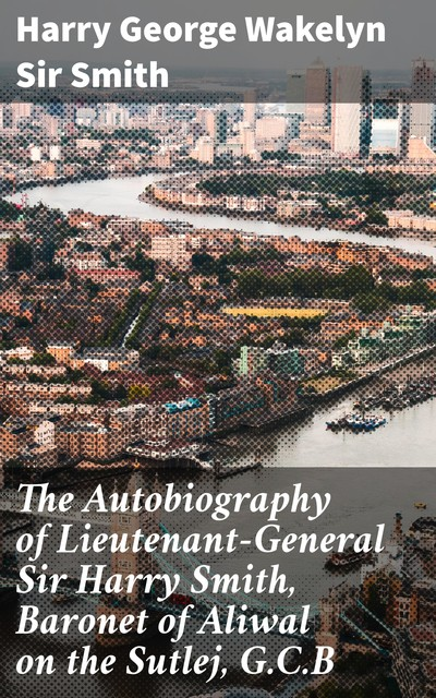 The Autobiography of Lieutenant-General Sir Harry Smith, Baronet of Aliwal on the Sutlej, G.C.B, Sir Harry George Wakelyn Smith