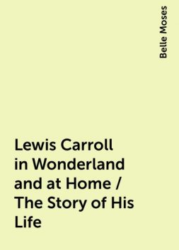 Lewis Carroll in Wonderland and at Home / The Story of His Life, Belle Moses