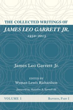 The Collected Writings of James Leo Garrett Jr., 1950–2015: Volume One, James Leo Garrett