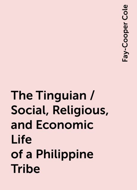 The Tinguian / Social, Religious, and Economic Life of a Philippine Tribe, Fay-Cooper Cole