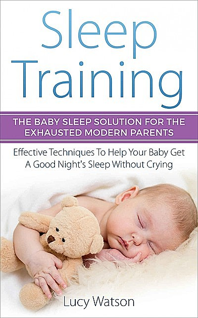 Sleep Training-The Baby Sleep Solution for the Exhausted Modern Parents, Lucy Watson