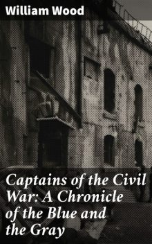 Captains of the Civil War: A Chronicle of the Blue and the Gray, William Wood