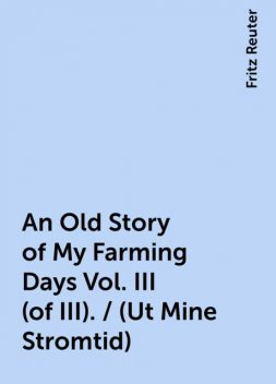 An Old Story of My Farming Days Vol. III (of III). / (Ut Mine Stromtid), Fritz Reuter