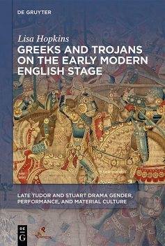 Greeks and Trojans on the Early Modern English Stage, Lisa Hopkins