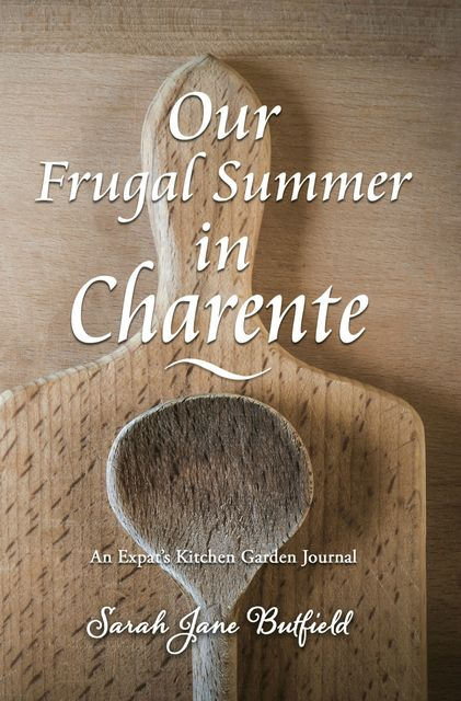Our Frugal Summer in Charente, Sarah Jane Butfield, Martin Papworth