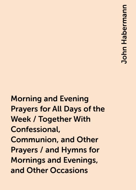Morning and Evening Prayers for All Days of the Week / Together With Confessional, Communion, and Other Prayers / and Hymns for Mornings and Evenings, and Other Occasions, John Habermann