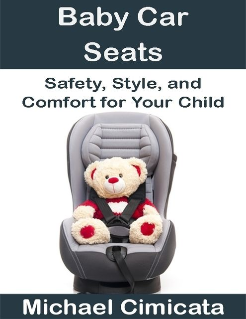Baby Car Seats: Safety, Style, and Comfort for Your Child, Michael Cimicata