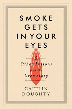 Smoke Gets in Your Eyes: And Other Lessons from the Crematory, Caitlin Doughty