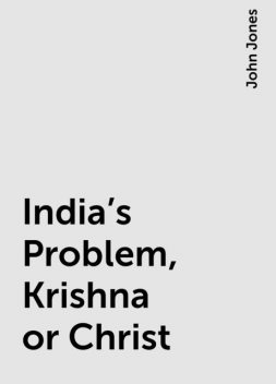 India's Problem, Krishna or Christ, John Jones