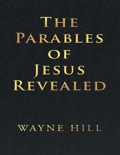 The Parables of Jesus Revealed, Wayne Hill