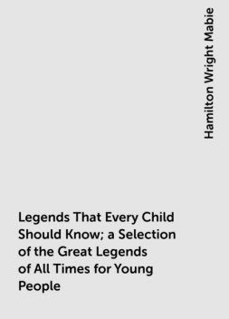 Legends That Every Child Should Know; a Selection of the Great Legends of All Times for Young People, Hamilton Wright Mabie
