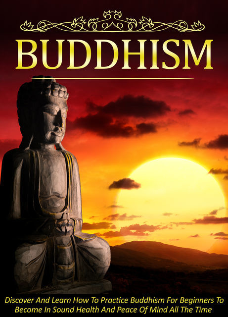 Buddhism Discover And Learn How To Practice Buddhism For Beginners To Become In Sound Health And Peace Of Mind All The Time, Old Natural Ways