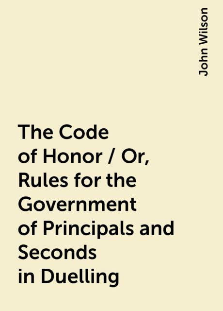 The Code of Honor / Or, Rules for the Government of Principals and Seconds in Duelling, John Wilson